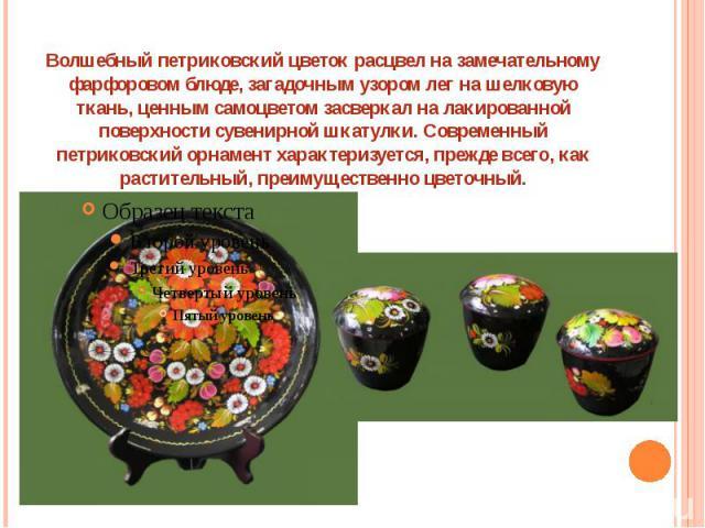 Волшебный петриковский цветок расцвел на замечательному фарфоровом блюде, загадочным узором лег на шелковую ткань, ценным самоцветом засверкал на лакированной поверхности сувенирной шкатулки. Современный петриковский орнамент характеризуется, прежде…