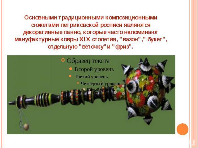 Основными традиционными композиционными сюжетами петриковской росписи являются декоративные панно, которые часто напоминают мануфактурные ковры XIX столетия,