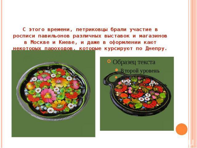 С этого времени, петриковцы брали участие в росписи павильонов различных выставок и магазинов в Москве и Киеве, и даже в оформлении кают некоторых пароходов, которые курсируют по Днепру.