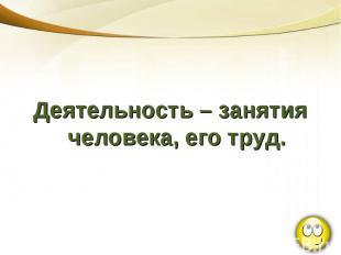 Деятельность – занятия человека, его труд.