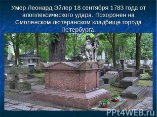 Умер Леонард Эйлер 18 сентября 1783 года от апоплексического удара. Похоронен на