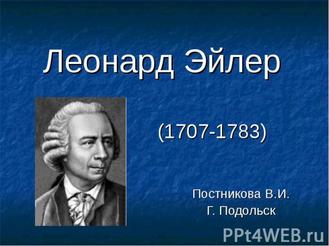 Леонард Эйлер (1707-1783)Постникова В.И.Г. Подольск