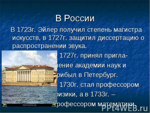 В 1723г. Эйлер получил степень магистра искусств, в 1727г. защитил диссертацию о распространении звука. В 1727г. принял пригла- шение академии наук и прибыл в Петербург. В 1730г. стал профессором физики, а в 1733г. – профессором математики.