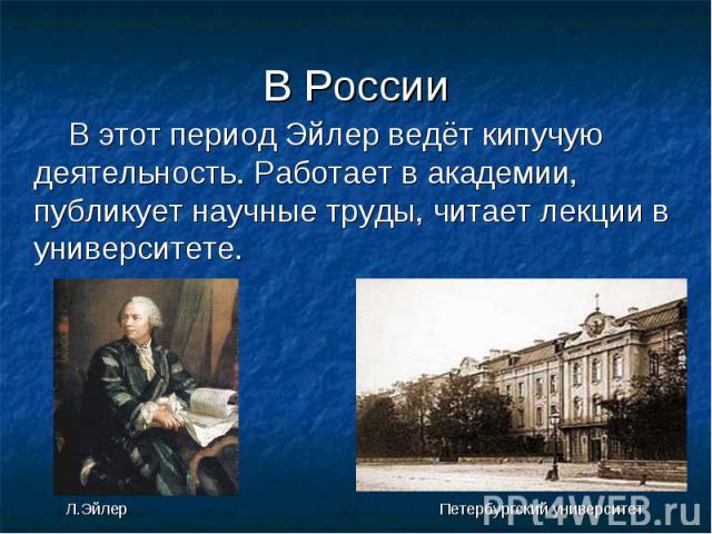 В России В этот период Эйлер ведёт кипучую деятельность. Работает в академии, публикует научные труды, читает лекции в университете. Л.Эйлер Петербургский университет