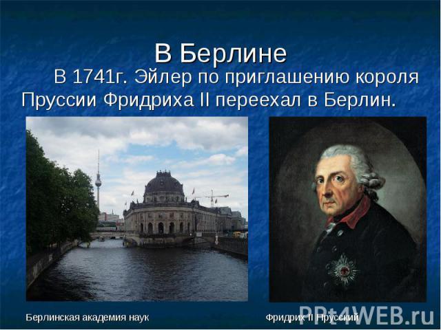 В Берлине В 1741г. Эйлер по приглашению короля Пруссии Фридриха II переехал в Берлин. Берлинская академия наук Фридрих II Прусский