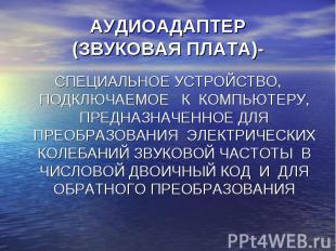 АУДИОАДАПТЕР(ЗВУКОВАЯ ПЛАТА)- СПЕЦИАЛЬНОЕ УСТРОЙСТВО, ПОДКЛЮЧАЕМОЕ К КОМПЬЮТЕРУ,