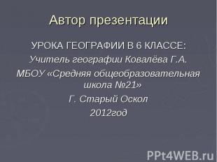 Автор презентацииУРОКА ГЕОГРАФИИ В 6 КЛАССЕ:Учитель географии Ковалёва Г.А.МБОУ
