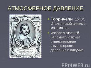 АТМОСФЕРНОЕ ДАВЛЕНИЕТорричели 1643г. Итальянский физик и математик. Изобрел ртут