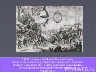 В 1654 году немецкий физик Отто фон Герике, желая убедить всех в существовании а