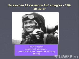 На высоте 12 км масса 1м³ воздуха - 310г40 км-4г Тэнцинг Норгей-непальский альпи