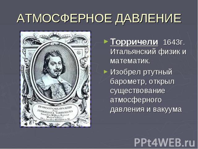 АТМОСФЕРНОЕ ДАВЛЕНИЕТорричели 1643г. Итальянский физик и математик. Изобрел ртутный барометр, открыл существование атмосферного давления и вакуума
