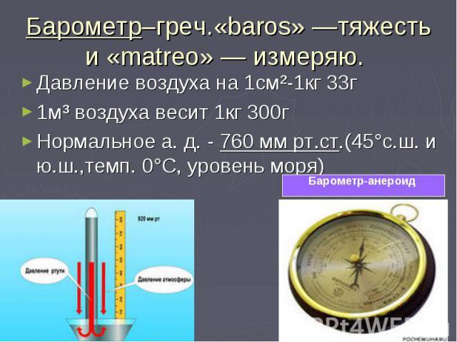 Барометр–греч.«baros» —тяжесть и «matreo» — измеряю. Давление воздуха на 1см²-1кг 33г1м³ воздуха весит 1кг 300гНормальное а. д. - 760 мм рт.ст.(45°с.ш. и ю.ш.,темп. 0°С, уровень моря)