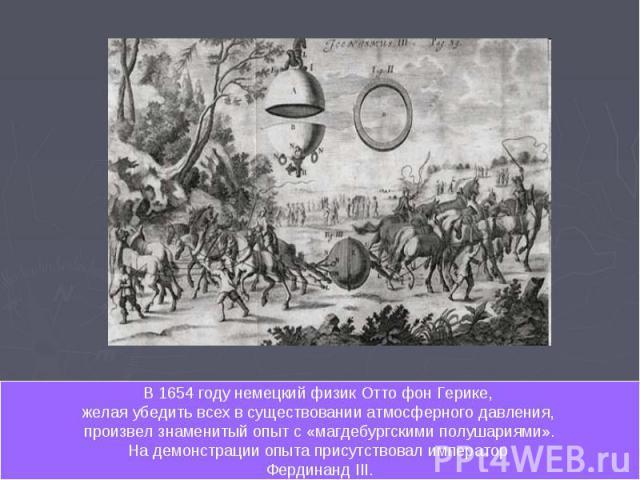 В 1654 году немецкий физик Отто фон Герике, желая убедить всех в существовании атмосферного давления, произвел знаменитый опыт с «магдебургскими полушариями». На демонстрации опыта присутствовал император Фердинанд III.