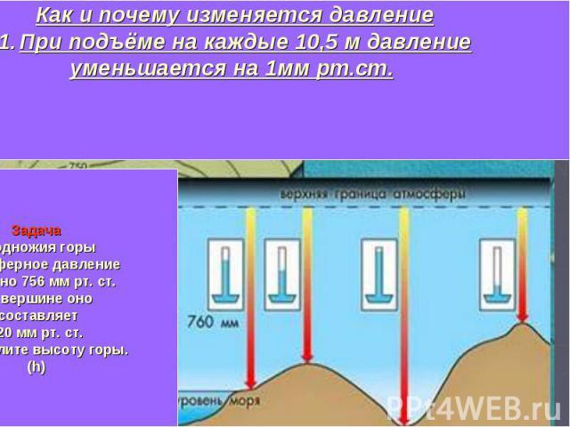 Как и почему изменяется давлениеПри подъёме на каждые 10,5 м давлениеуменьшается на 1мм рт.ст. ЗадачаУ подножия горы Атмосферное давление(Р) равно 756 мм рт. ст. На вершине оно составляет 620 мм рт. ст. Определите высоту горы.(h)