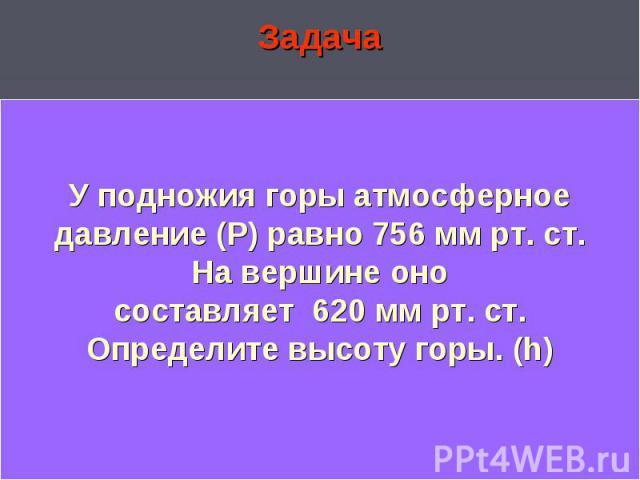 ЗадачаЗадачаУ подножия горы атмосферное давление(Р) равно 756 мм рт. ст. На вершине оно составляет 720 мм рт. ст. Определите высоту горы.(h)