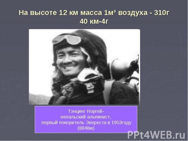 На высоте 12 км масса 1м³ воздуха - 310г40 км-4г Тэнцинг Норгей-непальский альпинист, первый покоритель Эвереста в 1953году(8848м)