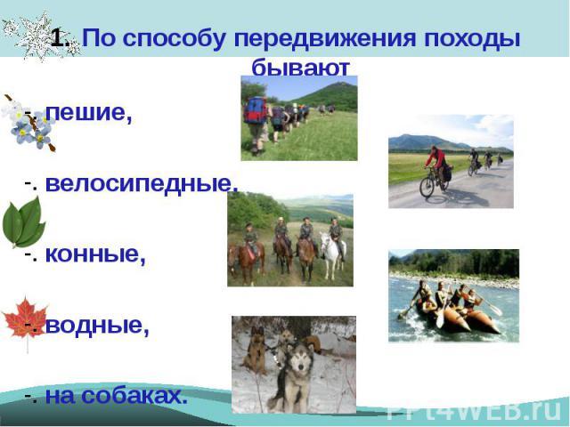 По способу передвижения походы бываютПо способу передвижения походы бываютпешие,велосипедные,конные,водные,на собаках.