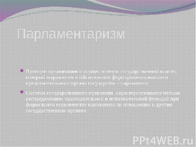 Парламентаризм Принцип организации и осуществления государственной власти, который выражается в обязательном формировании высшего представительного органа государства – парламента;Система государственного правления, характеризующаяся чётким распреде…