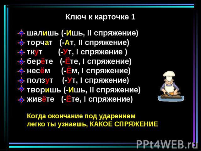 шалишь (-Ишь, II спряжение)торчат (-Ат, II спряжение)ткут (-Ут, I спряжение )берёте (-Ёте, I спряжение)несём (-Ём, I спряжение)ползут (-Ут, I спряжение)творишь (-Ишь, II спряжение)живёте (-Ёте, I спряжение)Когда окончание под ударениемлегко ты узнае…