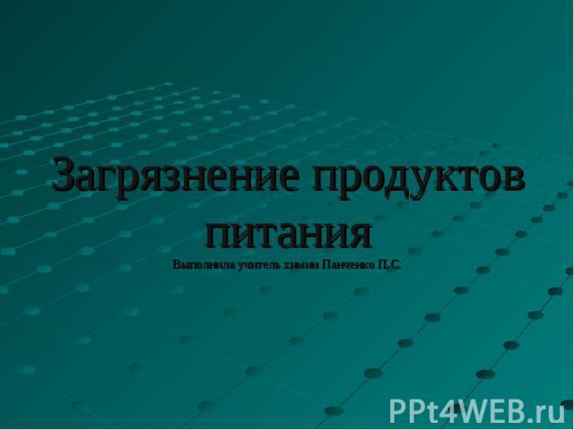 Загрязнение продуктов питанияВыполнила учитель химии Панченко П.С.