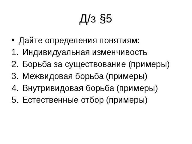 Д/з §5 Дайте определения понятиям:Индивидуальная изменчивостьБорьба за существование (примеры)Межвидовая борьба (примеры)Внутривидовая борьба (примеры)Естественные отбор (примеры)