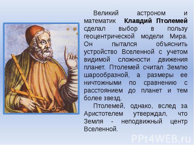 Великий астроном и математик Клавдий Птолемей сделал выбор в пользу геоцентрической модели Мира. Он пытался объяснить устройство Вселенной с учетом видимой сложности движения планет. Птолемей считал Землю шарообразной, а размеры ее ничтожными по сра…