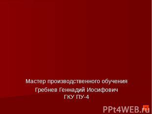 Мастер производственного обученияГребнев Геннадий ИосифовичГКУ ПУ-4