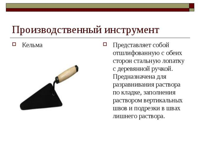Производственный инструментКельма Представляет собой отшлифованную с обеих сторон стальную лопатку с деревянной ручкой. Предназначена для разравнивания раствора по кладке, заполнения раствором вертикальных швов и подрезки в швах лишнего раствора.