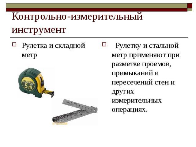 Контрольно-измерительный инструментРулетка и складной метр Рулетку и стальной метр применяют при разметке проемов, примыканий и пересечений стен и других измерительных операциях.