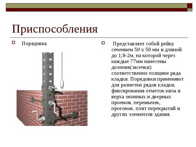 Приспособления Порядовка Представляет собой рейку сечением 50 х 50 мм и длиной до 1,8-2м, на которой через каждые 77мм нанесены деления(засечки) соответственно толщине ряда кладки. Порядовки применяют для разметки рядов кладки, фиксирования отметок …