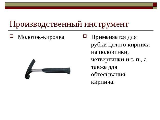 Производственный инструментМолоток-кирочка Применяется для рубки целого кирпича на половинки, четвертинки и т. п., а также для обтесывания кирпича.