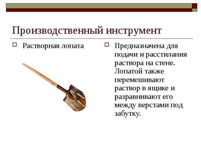 Производственный инструментРастворная лопата Предназначена для подачи и расстилания раствора на стене. Лопатой также перемешивают раствор в ящике и разравнивают его между верстами под забутку.