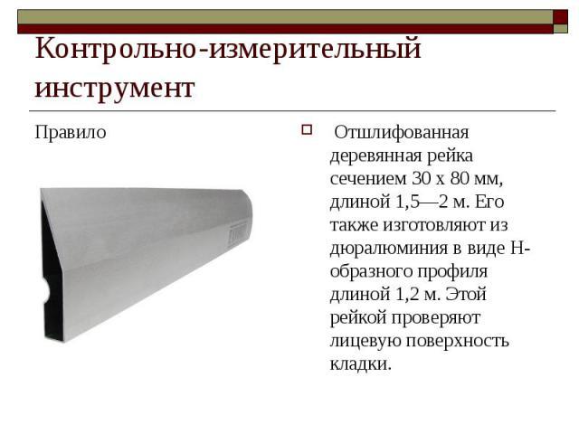 Контрольно-измерительный инструментПравило Отшлифованная деревянная рейка сечением 30 х 80 мм, длиной 1,5—2 м. Его также изготовляют из дюралюминия в виде Н-образного профиля длиной 1,2 м. Этой рейкой проверяют лицевую поверхность кладки.