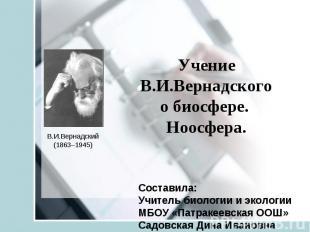 Учение В.И.Вернадского о биосфере. Ноосфера В.И.Вернадский(1863–1945) Составила: