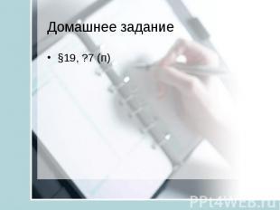 §19, ?7 (п)Домашнее задание