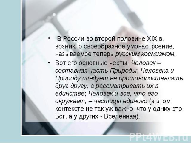 В России во второй половине XIX в. возникло своеобразное умонастроение, называемое теперь русским космизмом.Вот его основные черты: Человек – составная часть Природы; Человека и Природу следует не противопоставлять друг другу, а рассматривать их в е…