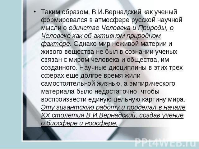 Таким образом, В.И.Вернадский как ученый формировался в атмосфере русской научной мысли о единстве Человека и Природы, о Человеке как об активном природном факторе. Однако мир неживой материи и живого вещества не был в сознании ученых связан с миром…