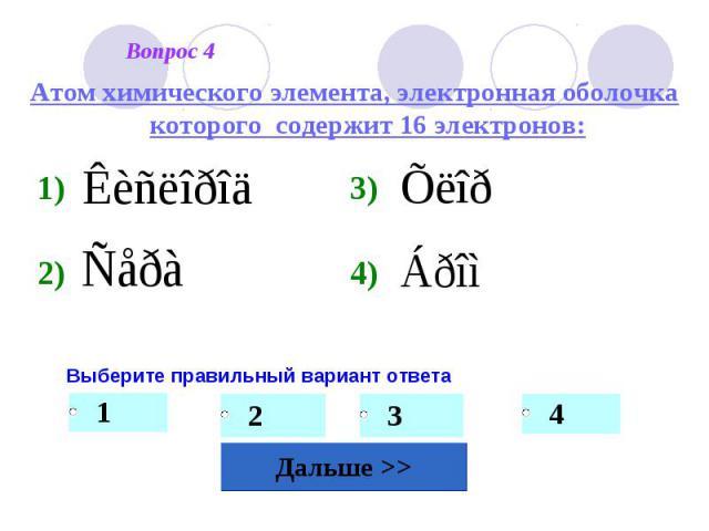 Атом химического элемента, электронная оболочка которого содержит 16 электронов: Выберите правильный вариант ответа