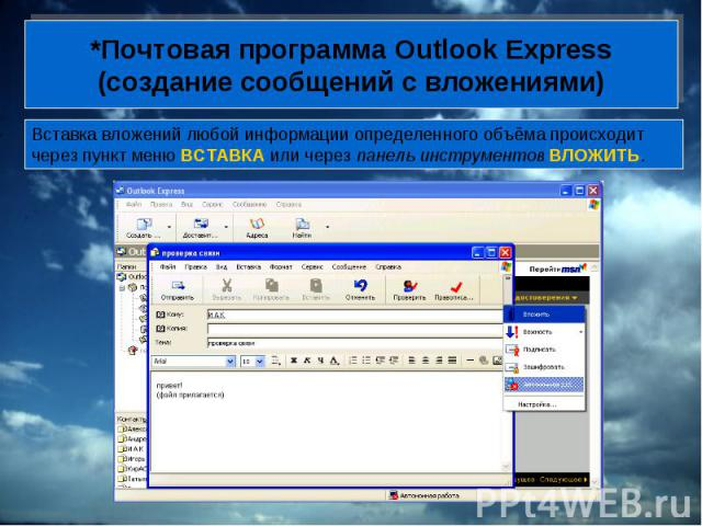 *Почтовая программа Outlook Express (создание сообщений с вложениями) Вставка вложений любой информации определенного объёма происходит через пункт меню ВСТАВКА или через панель инструментов ВЛОЖИТЬ.