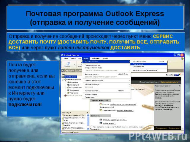 Почтовая программа Outlook Express (отправка и получение сообщений) Отправка и получение сообщений происходит через пункт меню СЕРВИС ДОСТАВИТЬ ПОЧТУ (ДОСТАВИТЬ ПОЧТУ, ПОЛУЧИТЬ ВСЕ, ОТПРАВИТЬ ВСЕ) или через пункт панели инструментов ДОСТАВИТЬ. Почта…