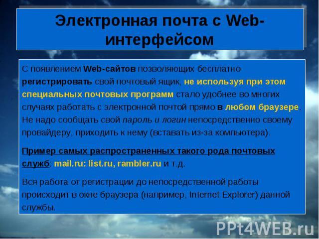 Электронная почта с Web-интерфейсом С появлением Web-сайтов позволяющих бесплатно регистрировать свой почтовый ящик, не используя при этом специальных почтовых программ стало удобнее во многих случаях работать с электронной почтой прямо в любом брау…