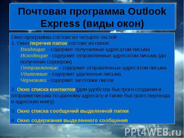 Почтовая программа Outlook Express (виды окон) Окно программы состоит из четырех частей:1. Окно перечня папок состоит из папок:Входящие – содержит получаемые адресатом письмаИсходящие - содержит отправляемые адресатом письма (до получения сервером)О…
