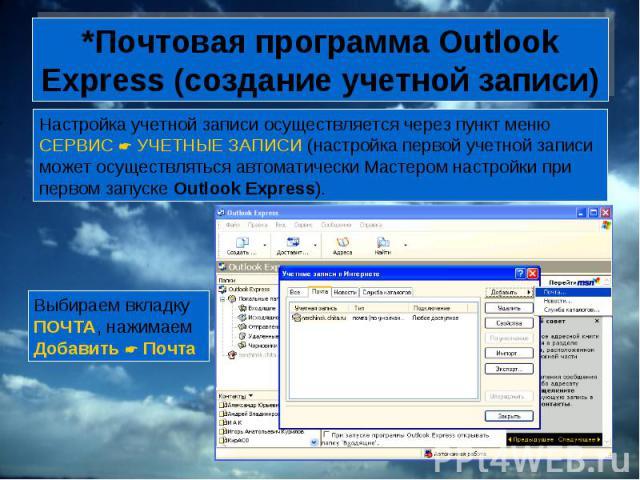 *Почтовая программа Outlook Express (создание учетной записи) Настройка учетной записи осуществляется через пункт меню СЕРВИС УЧЕТНЫЕ ЗАПИСИ (настройка первой учетной записи может осуществляться автоматически Мастером настройки при первом запуске Ou…