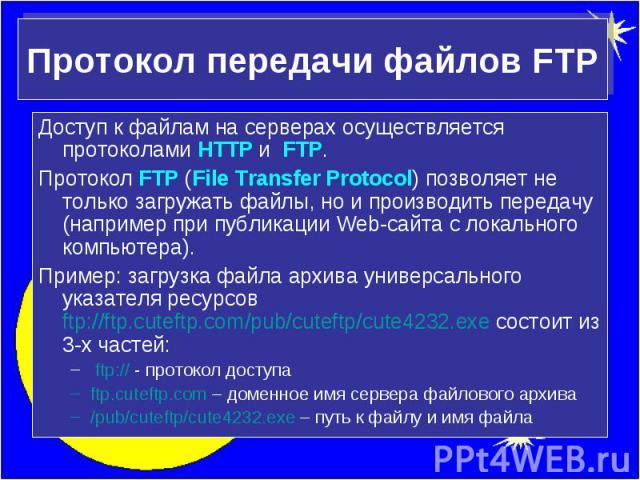 Протокол передачи файлов FTP Доступ к файлам на серверах осуществляется протоколами HTTP и FTP.Протокол FTP (File Transfer Protocol) позволяет не только загружать файлы, но и производить передачу (например при публикации Web-сайта с локального компь…