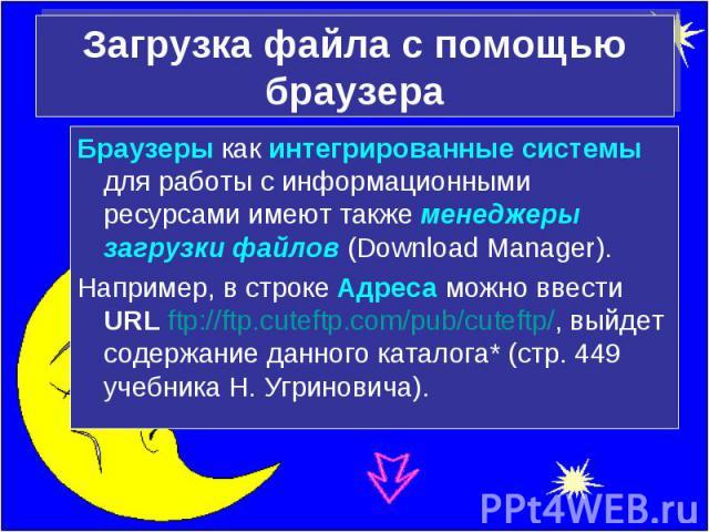 Загрузка файла с помощью браузера Браузеры как интегрированные системы для работы с информационными ресурсами имеют также менеджеры загрузки файлов (Download Manager).Например, в строке Адреса можно ввести URL ftp://ftp.cuteftp.com/pub/cuteftp/, вый…