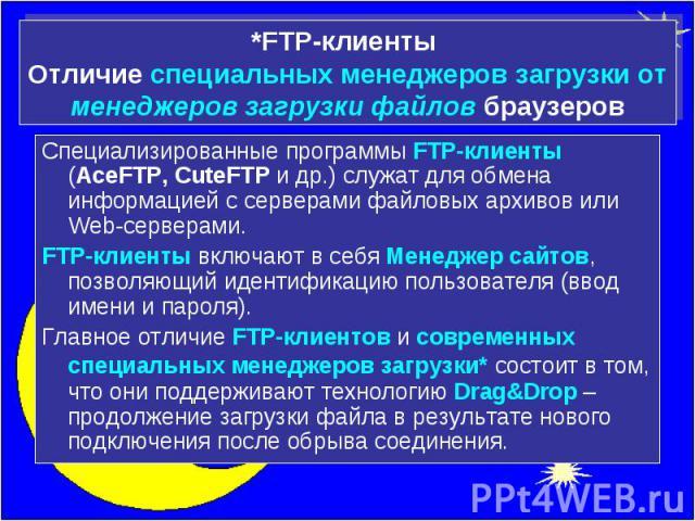 *FTP-клиенты Отличие специальных менеджеров загрузки от менеджеров загрузки файлов браузеров Специализированные программы FTP-клиенты (AceFTP, CuteFTP и др.) служат для обмена информацией с серверами файловых архивов или Web-серверами. FTP-клиенты в…
