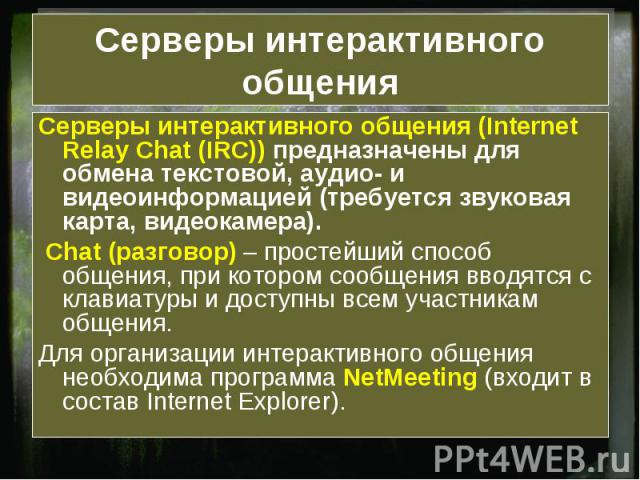 Серверы интерактивного общения Серверы интерактивного общения (Internet Relay Chat (IRC)) предназначены для обмена текстовой, аудио- и видеоинформацией (требуется звуковая карта, видеокамера). Chat (разговор) – простейший способ общения, при котором…