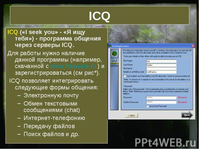 ICQ ICQ («I seek you» - «Я ищу тебя») - программа общения через серверы ICQ.Для работы нужно наличие данной программы (например, скачанной с www.freeware.ru ) и зарегистрироваться (см рис*). ICQ позволяет интегрировать следующие формы общения:Электр…