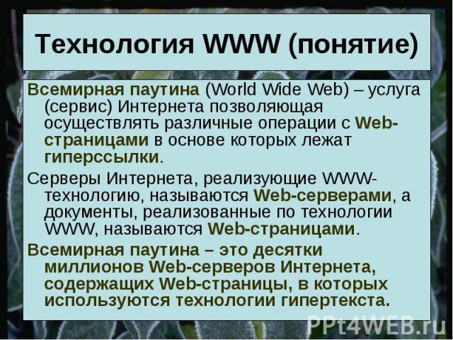 Технология WWW (понятие) Всемирная паутина (World Wide Web) – услуга (сервис) Интернета позволяющая осуществлять различные операции с Web-страницами в основе которых лежат гиперссылки.Серверы Интернета, реализующие WWW-технологию, называются Web-сер…