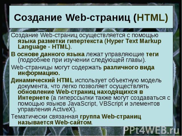 Создание Web-страниц (HTML) Создание Web-страниц осуществляется с помощью языка разметки гипертекста (Hyper Text Markup Language - HTML).В основе данного языка лежат управляющие теги (подробнее при изучении следующей главы).Web-страницы могут содерж…